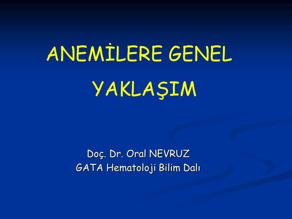 Doç. Dr. Oral NEVRUZ GATA Hematoloji Bilim Dalı ANEMİLERE GENEL YAKLAŞIM
