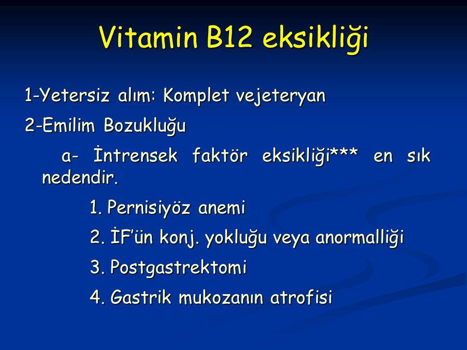 Vitamin B12 eksikliği 1-Yetersiz alım: Komplet vejeteryan 2-Emilim Bozukluğu a- İntrensek faktör eksikliği*** en sık nedendir.