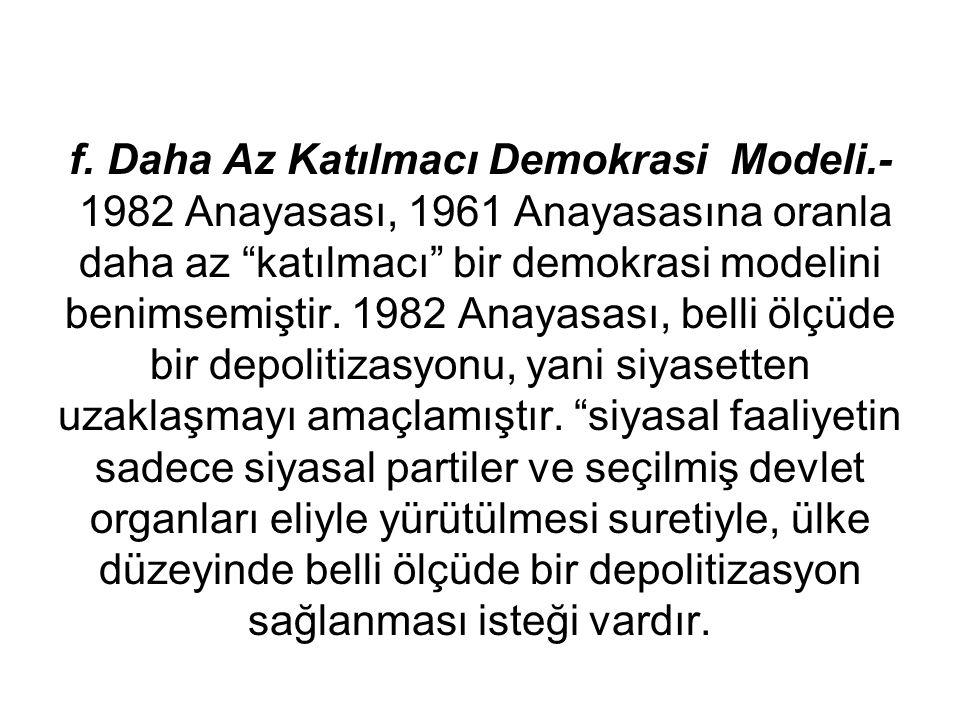 """f. Daha Az Katılmacı Demokrasi Modeli.- 1982 Anayasası, 1961 Anayasasına oranla daha az """"katılmacı"""" bir demokrasi modelini benimsemiştir. 1982 Anayasa"""