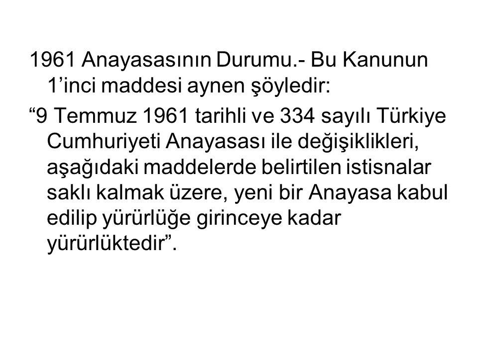 1961 Anayasasının Durumu.- Bu Kanunun 1'inci maddesi aynen şöyledir: 9 Temmuz 1961 tarihli ve 334 sayılı Türkiye Cumhuriyeti Anayasası ile değişiklikleri, aşağıdaki maddelerde belirtilen istisnalar saklı kalmak üzere, yeni bir Anayasa kabul edilip yürürlüğe girinceye kadar yürürlüktedir .