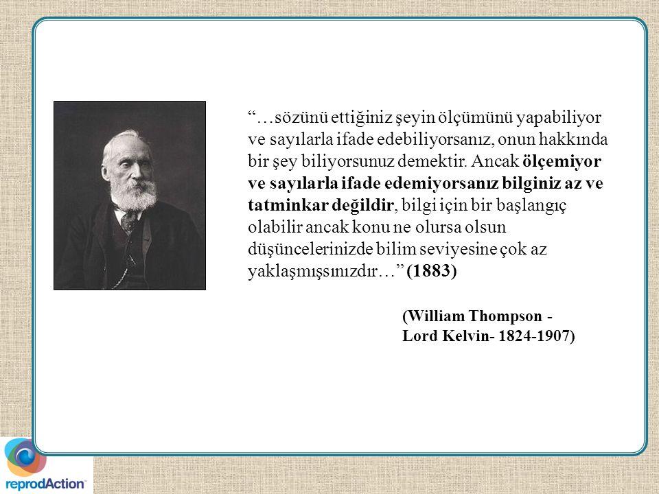 (William Thompson - Lord Kelvin- 1824-1907) …sözünü ettiğiniz şeyin ölçümünü yapabiliyor ve sayılarla ifade edebiliyorsanız, onun hakkında bir şey biliyorsunuz demektir.