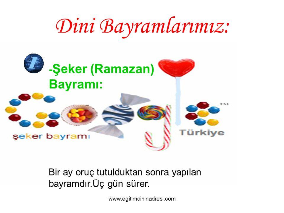 Dini Bayramlarımız: - Şeker (Ramazan) Bayramı: Bir ay oruç tutulduktan sonra yapılan bayramdır.Üç gün sürer. www.egitimcininadresi.com