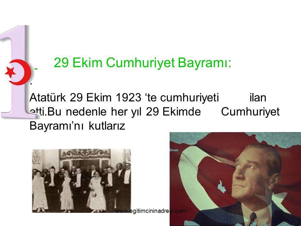 _ 29 Ekim Cumhuriyet Bayramı:. Atatürk 29 Ekim 1923 'te cumhuriyeti ilan etti.Bu nedenle her yıl 29 Ekimde Cumhuriyet Bayramı'nı kutlarız www.egitimci