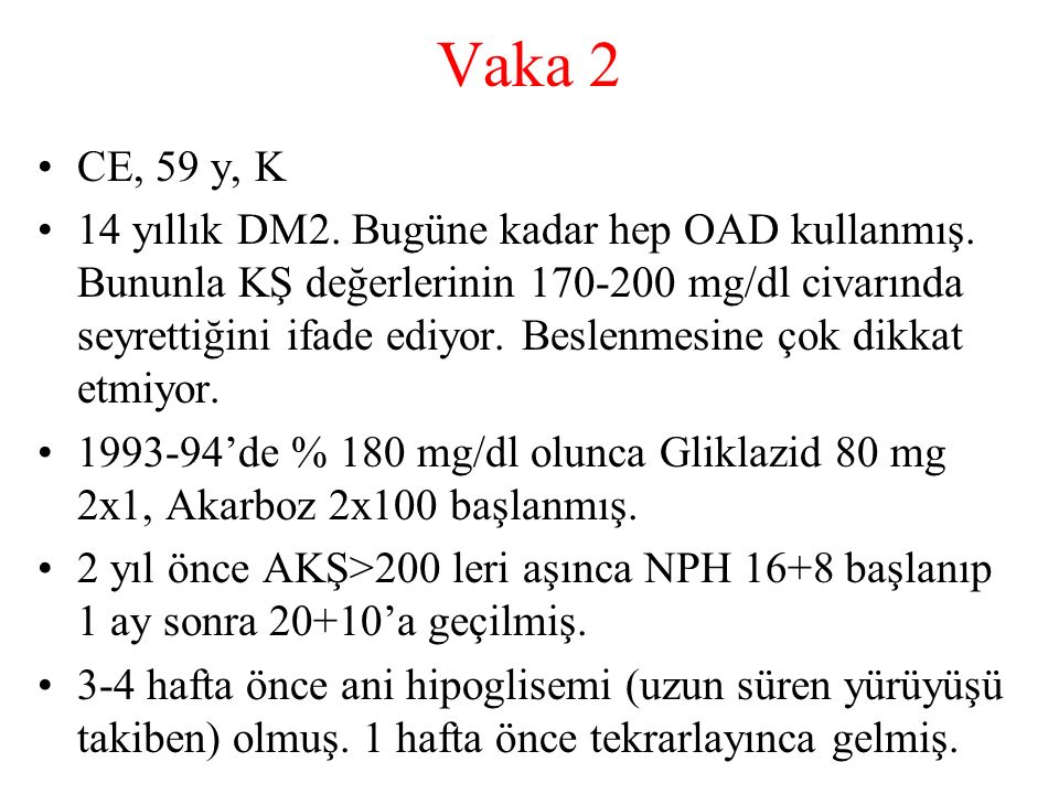 Vaka 2 CE, 59 y, K 14 yıllık DM2. Bugüne kadar hep OAD kullanmış. Bununla KŞ değerlerinin 170-200 mg/dl civarında seyrettiğini ifade ediyor. Beslenmes