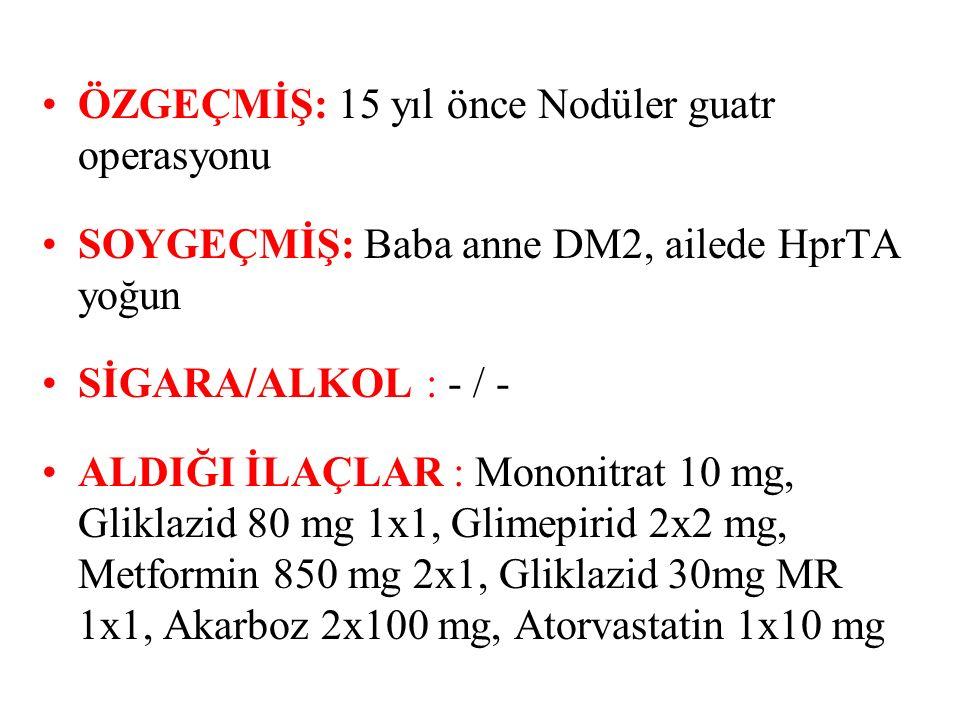ÖZGEÇMİŞ: 15 yıl önce Nodüler guatr operasyonu SOYGEÇMİŞ: Baba anne DM2, ailede HprTA yoğun SİGARA/ALKOL: - / - ALDIĞI İLAÇLAR : Mononitrat 10 mg, Gliklazid 80 mg 1x1, Glimepirid 2x2 mg, Metformin 850 mg 2x1, Gliklazid 30mg MR 1x1, Akarboz 2x100 mg, Atorvastatin 1x10 mg