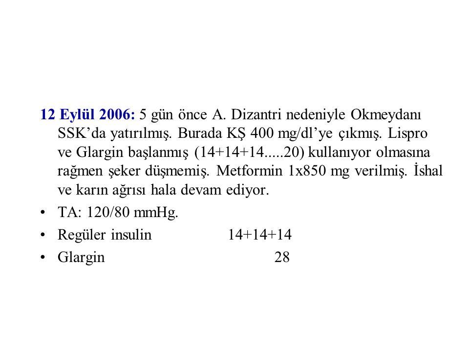 12 Eylül 2006: 5 gün önce A. Dizantri nedeniyle Okmeydanı SSK'da yatırılmış. Burada KŞ 400 mg/dl'ye çıkmış. Lispro ve Glargin başlanmış (14+14+14.....