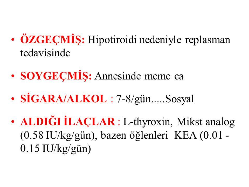 ÖZGEÇMİŞ: Hipotiroidi nedeniyle replasman tedavisinde SOYGEÇMİŞ: Annesinde meme ca SİGARA/ALKOL: 7-8/gün.....Sosyal ALDIĞI İLAÇLAR : L-thyroxin, Mikst analog (0.58 IU/kg/gün), bazen öğlenleri KEA (0.01 - 0.15 IU/kg/gün)