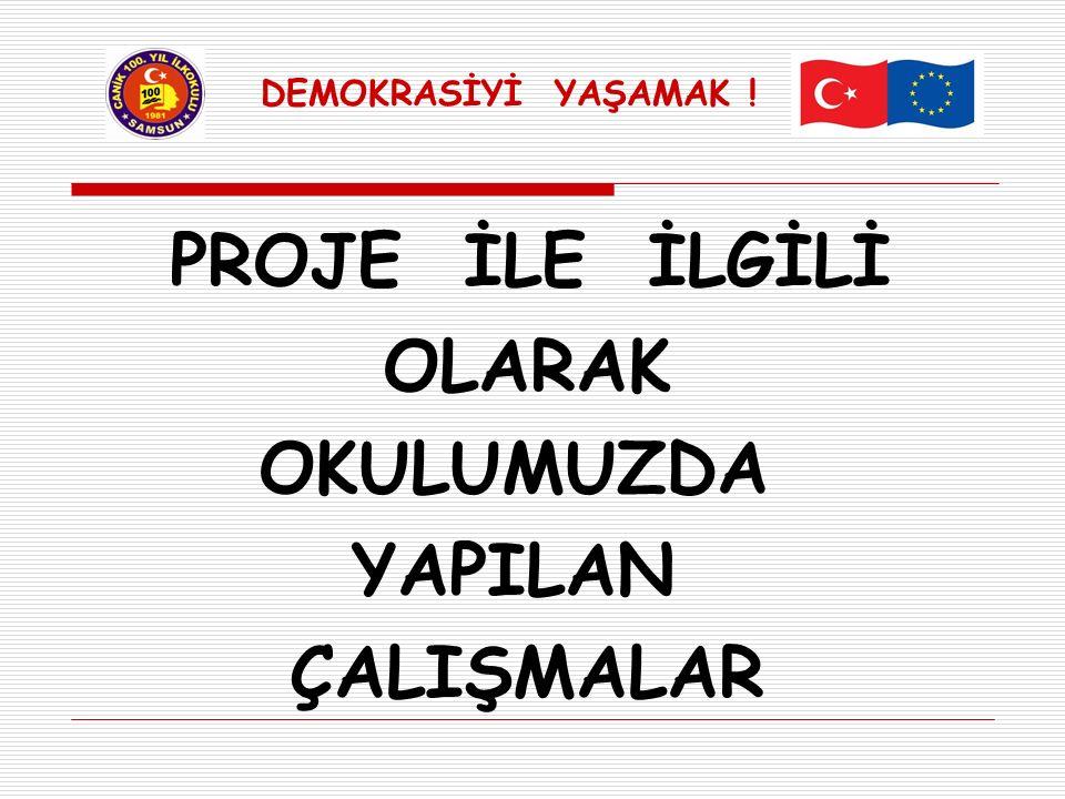PROJE İLE İLGİLİ OLARAK OKULUMUZDA YAPILAN ÇALIŞMALAR DEMOKRASİYİ YAŞAMAK !