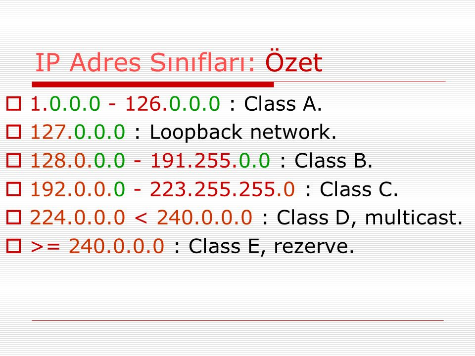 IP Adres Sınıfları: Özet  1.0.0.0 - 126.0.0.0 : Class A.  127.0.0.0 : Loopback network.  128.0.0.0 - 191.255.0.0 : Class B.  192.0.0.0 - 223.255.2