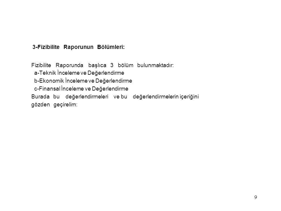 9 3-Fizibilite Raporunun Bölümleri: Fizibilite Raporunda başlıca 3 bölüm bulunmaktadır: a-Teknik İnceleme ve Değerlendirme b-Ekonomik İnceleme ve Değe