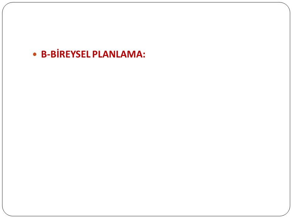 B-BİREYSEL PLANLAMA: