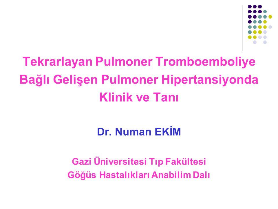 Tekrarlayan Pulmoner Tromboemboliye Bağlı Gelişen Pulmoner Hipertansiyonda Klinik ve Tanı Dr. Numan EKİM Gazi Üniversitesi Tıp Fakültesi Göğüs Hastalı