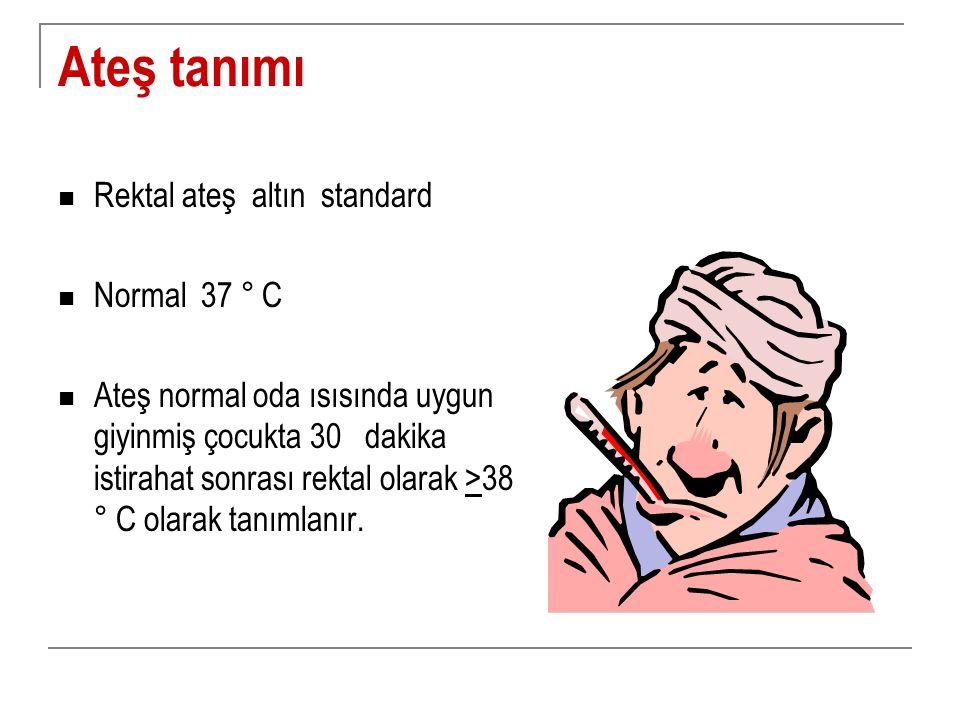 Ateş tanımı Rektal ateş altın standard Normal 37 ° C Ateş normal oda ısısında uygun giyinmiş çocukta 30 dakika istirahat sonrası rektal olarak >38 ° C