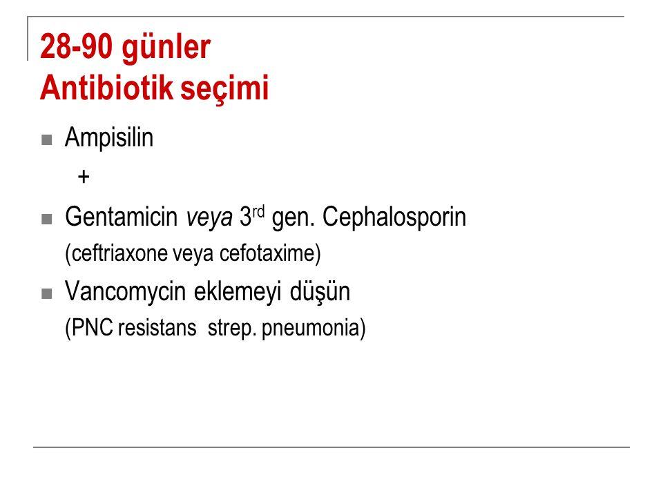 28-90 günler Antibiotik seçimi Ampisilin + Gentamicin veya 3 rd gen. Cephalosporin (ceftriaxone veya cefotaxime) Vancomycin eklemeyi düşün (PNC resist