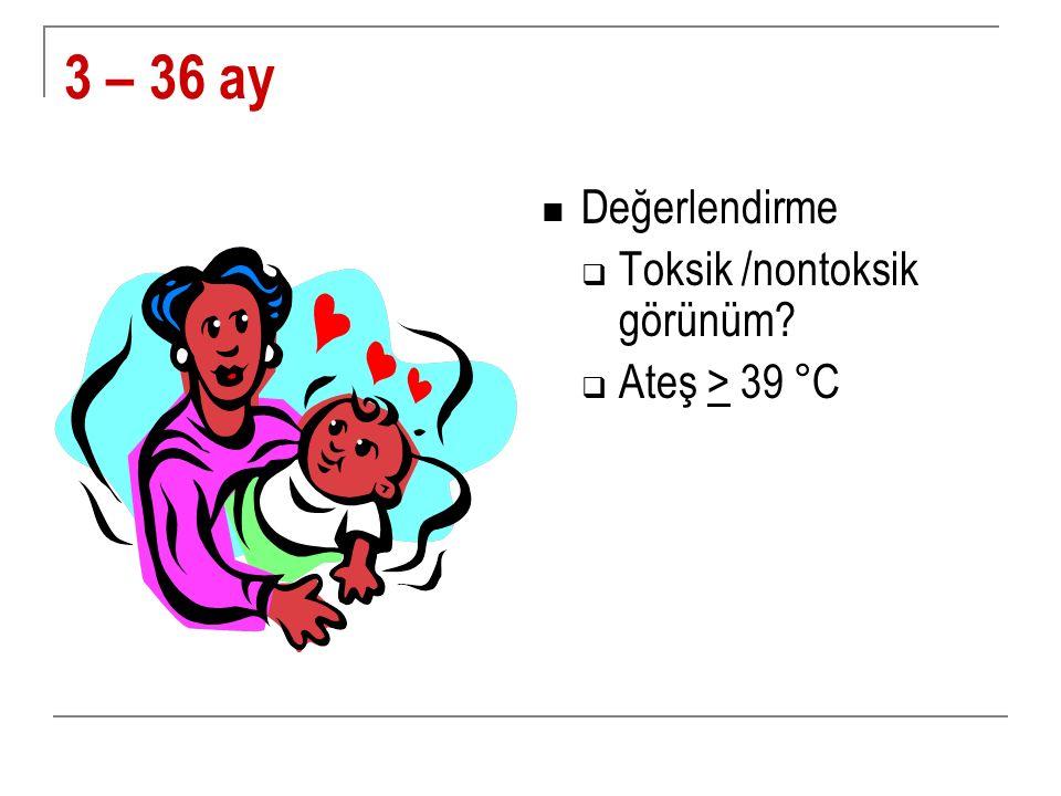 3 – 36 ay Değerlendirme  Toksik /nontoksik görünüm?  Ateş > 39 °C