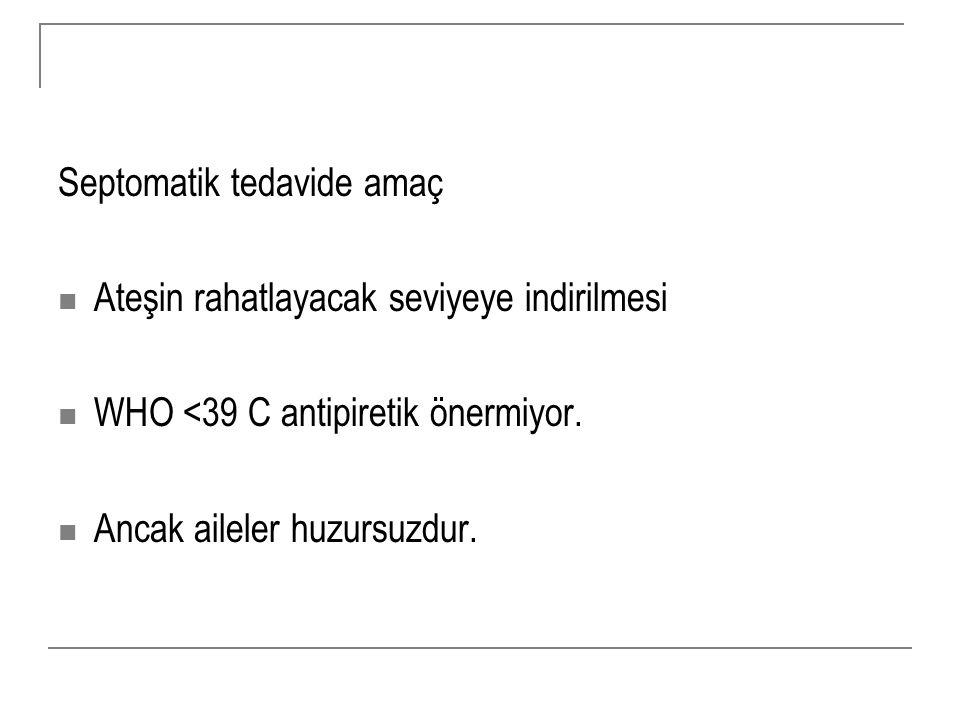 Septomatik tedavide amaç Ateşin rahatlayacak seviyeye indirilmesi WHO <39 C antipiretik önermiyor. Ancak aileler huzursuzdur.