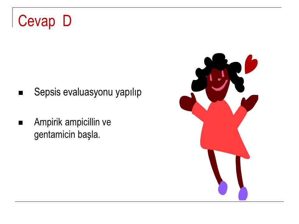 Cevap D Sepsis evaluasyonu yapılıp Ampirik ampicillin ve gentamicin başla.