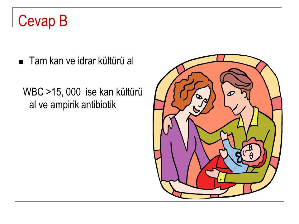 Cevap B Tam kan ve idrar kültürü al WBC >15, 000 ise kan kültürü al ve ampirik antibiotik