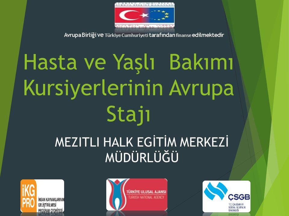 Hasta ve Yaşlı Bakımı Kursiyerlerinin Avrupa Stajı MEZITLI HALK EGİTİM MERKEZİ MÜDÜRLÜĞÜ Avrupa Birliği ve Türkiye Cumhuriyeti tarafından finanse edil