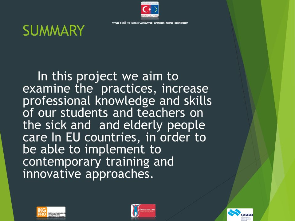 SUMMARY In this project we aim to examine the practices, increase professional knowledge and skills of our students and teachers on the sick and and elderly people care In EU countries, in order to be able to implement to contemporary training and innovative approaches.