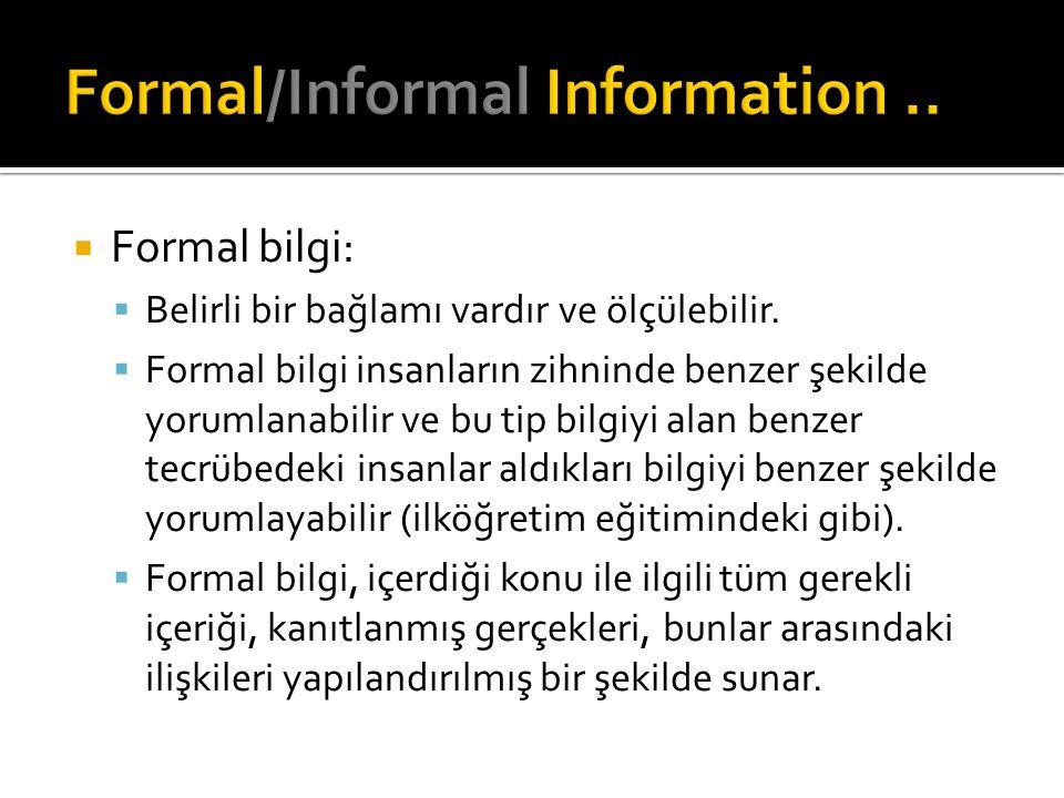  Formal bilgi:  Belirli bir bağlamı vardır ve ölçülebilir.  Formal bilgi insanların zihninde benzer şekilde yorumlanabilir ve bu tip bilgiyi alan b