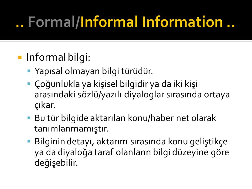  Informal bilgi:  Yapısal olmayan bilgi türüdür.  Çoğunlukla ya kişisel bilgidir ya da iki kişi arasındaki sözlü/yazılı diyaloglar sırasında ortaya