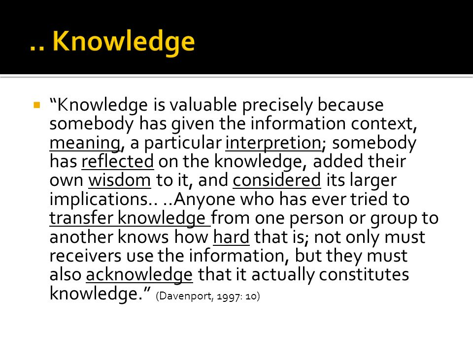  Knowledge is valuable precisely because somebody has given the information context, meaning, a particular interpretion; somebody has reflected on the knowledge, added their own wisdom to it, and considered its larger implications....Anyone who has ever tried to transfer knowledge from one person or group to another knows how hard that is; not only must receivers use the information, but they must also acknowledge that it actually constitutes knowledge. (Davenport, 1997: 10)