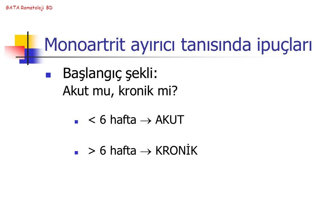 GATA Romatoloji BD Monoartrit ayırıcı tanısında ipuçları Başlangıç şekli: Akut mu, kronik mi? < 6 hafta  AKUT > 6 hafta  KRONİK