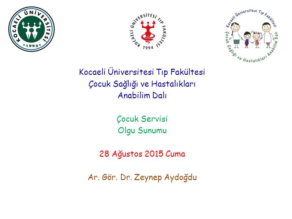 Kocaeli Üniversitesi Tıp Fakültesi Çocuk Sağlığı ve Hastalıkları Anabilim Dalı Çocuk Servisi Olgu Sunumu 28 Ağustos 2015 Cuma Ar.