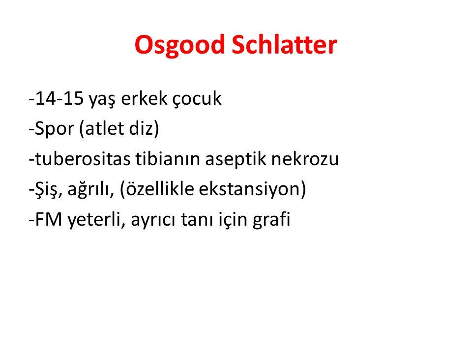 Osgood Schlatter -14-15 yaş erkek çocuk -Spor (atlet diz) -tuberositas tibianın aseptik nekrozu -Şiş, ağrılı, (özellikle ekstansiyon) -FM yeterli, ayrıcı tanı için grafi