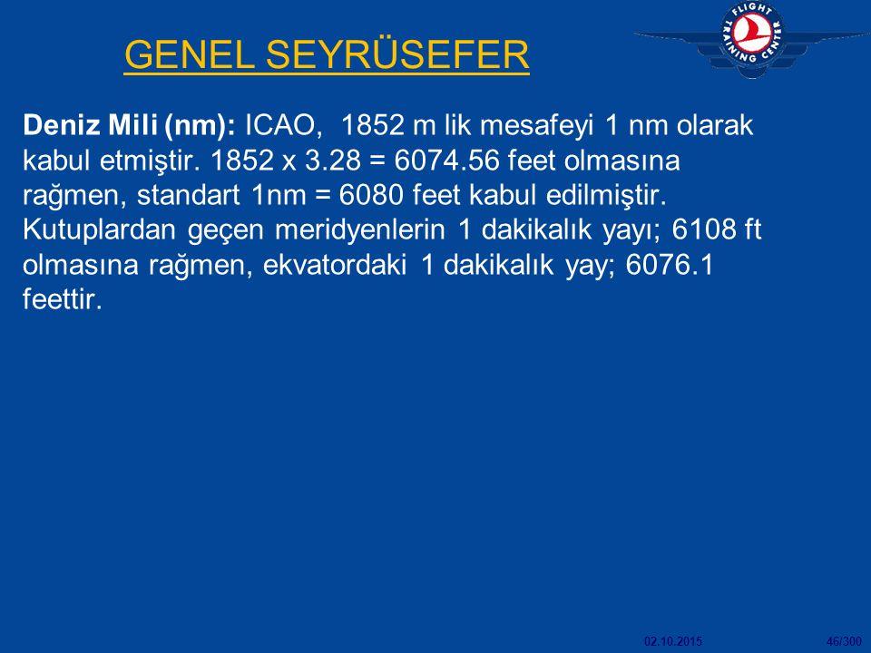 02.10.201546/300 GENEL SEYRÜSEFER Deniz Mili (nm): ICAO, 1852 m lik mesafeyi 1 nm olarak kabul etmiştir. 1852 x 3.28 = 6074.56 feet olmasına rağmen, s