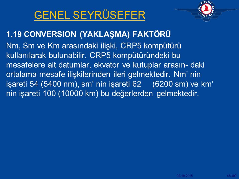 02.10.201547/300 GENEL SEYRÜSEFER 1.19 CONVERSION (YAKLAŞMA) FAKTÖRÜ Nm, Sm ve Km arasındaki ilişki, CRP5 kompütürü kullanılarak bulunabilir.