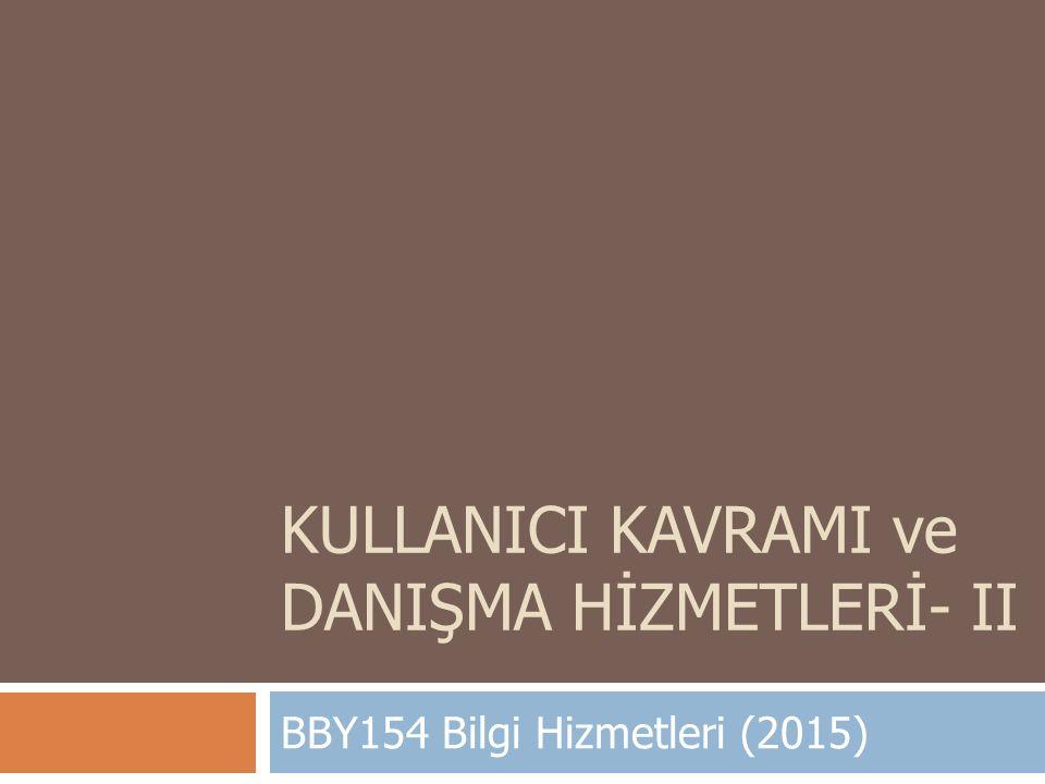 KULLANICI KAVRAMI ve DANIŞMA HİZMETLERİ- II BBY154 Bilgi Hizmetleri (2015)