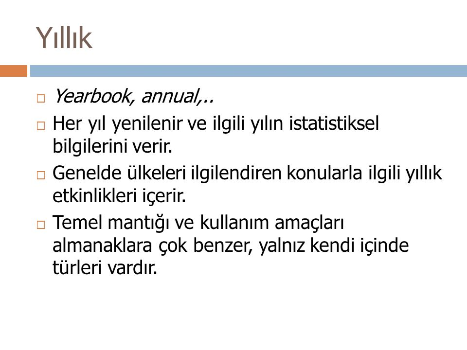Yıllık  Yearbook, annual,..  Her yıl yenilenir ve ilgili yılın istatistiksel bilgilerini verir.  Genelde ülkeleri ilgilendiren konularla ilgili yıl