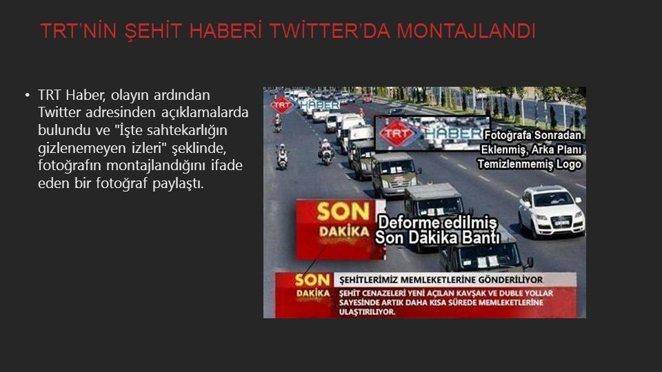 TRT'NİN ŞEHİT HABERİ TWİTTER'DA MONTAJLANDI TRT Haber, olayın ardından Twitter adresinden açıklamalarda bulundu ve İşte sahtekarlığın gizlenemeyen izleri şeklinde, fotoğrafın montajlandığını ifade eden bir fotoğraf paylaştı.