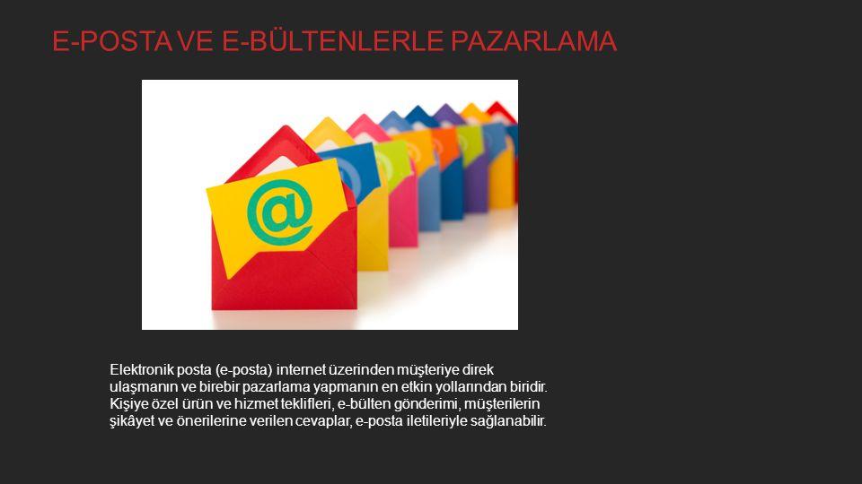E-POSTA VE E-BÜLTENLERLE PAZARLAMA Elektronik posta (e-posta) internet üzerinden müşteriye direk ulaşmanın ve birebir pazarlama yapmanın en etkin yollarından biridir.