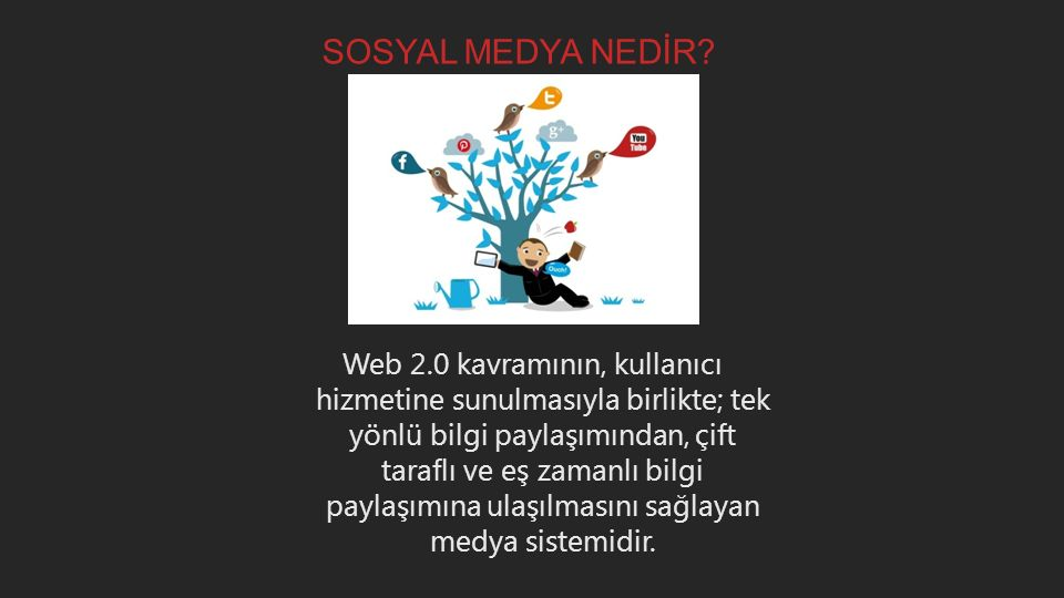 SOSYAL MEDYA NEDİR? Web 2.0 kavramının, kullanıcı hizmetine sunulmasıyla birlikte; tek yönlü bilgi paylaşımından, çift taraflı ve eş zamanlı bilgi pay
