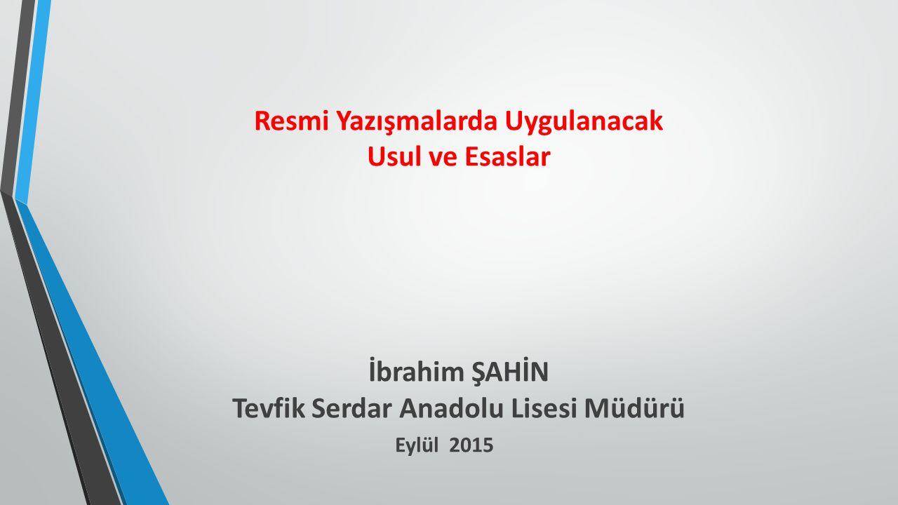 Resmi Yazışmalarda Uygulanacak Usul ve Esaslar İbrahim ŞAHİN Tevfik Serdar Anadolu Lisesi Müdürü Eylül 2015