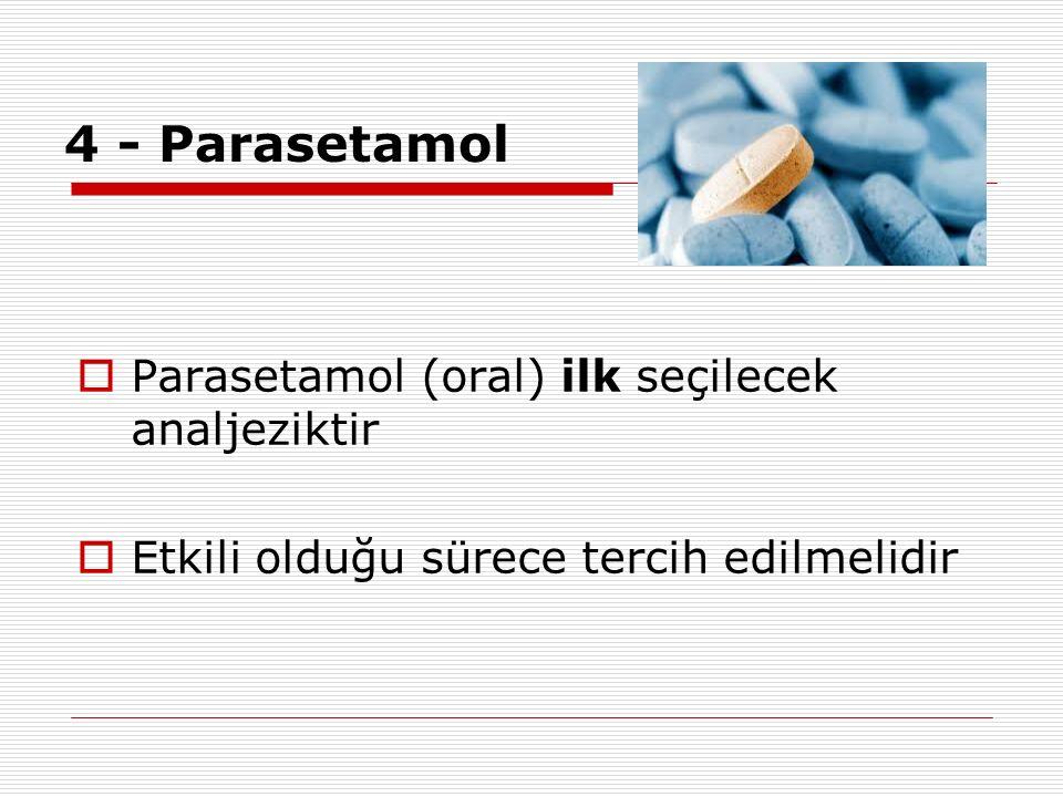4 - Parasetamol  Parasetamol (oral) ilk seçilecek analjeziktir  Etkili olduğu sürece tercih edilmelidir