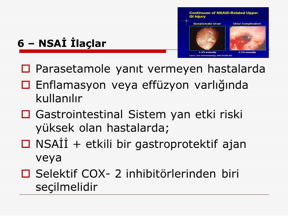 6 – NSAİ İlaçlar  Parasetamole yanıt vermeyen hastalarda  Enflamasyon veya effüzyon varlığında kullanılır  Gastrointestinal Sistem yan etki riski y