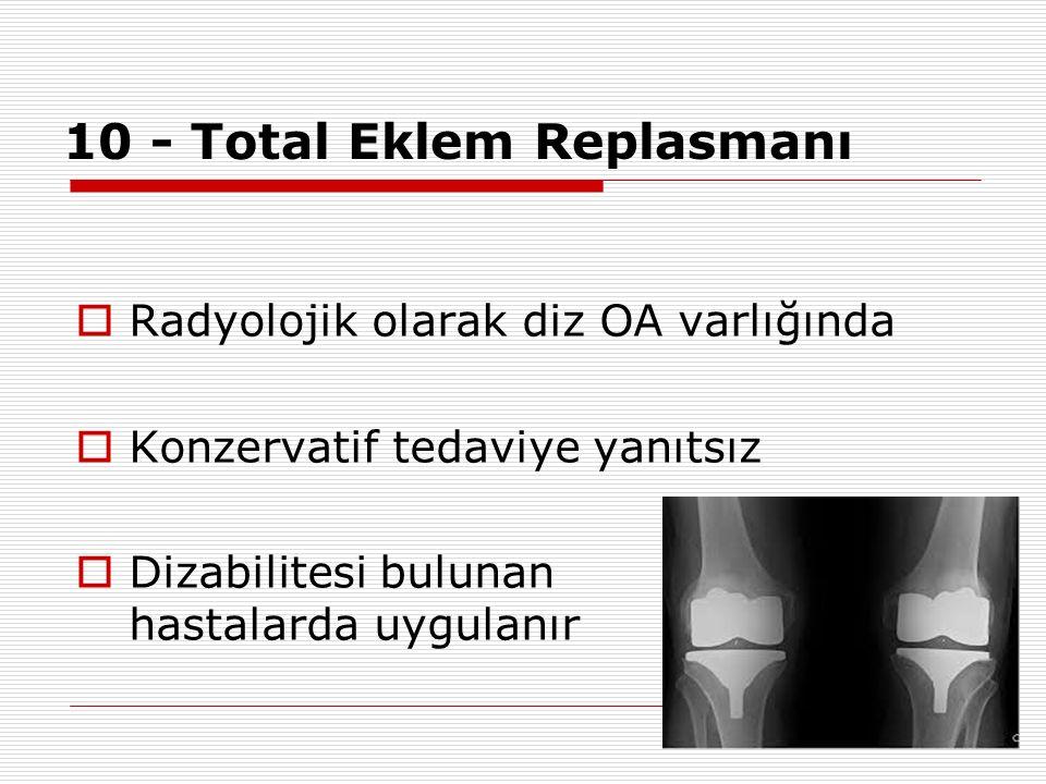 10 - Total Eklem Replasmanı  Radyolojik olarak diz OA varlığında  Konzervatif tedaviye yanıtsız  Dizabilitesi bulunan hastalarda uygulanır