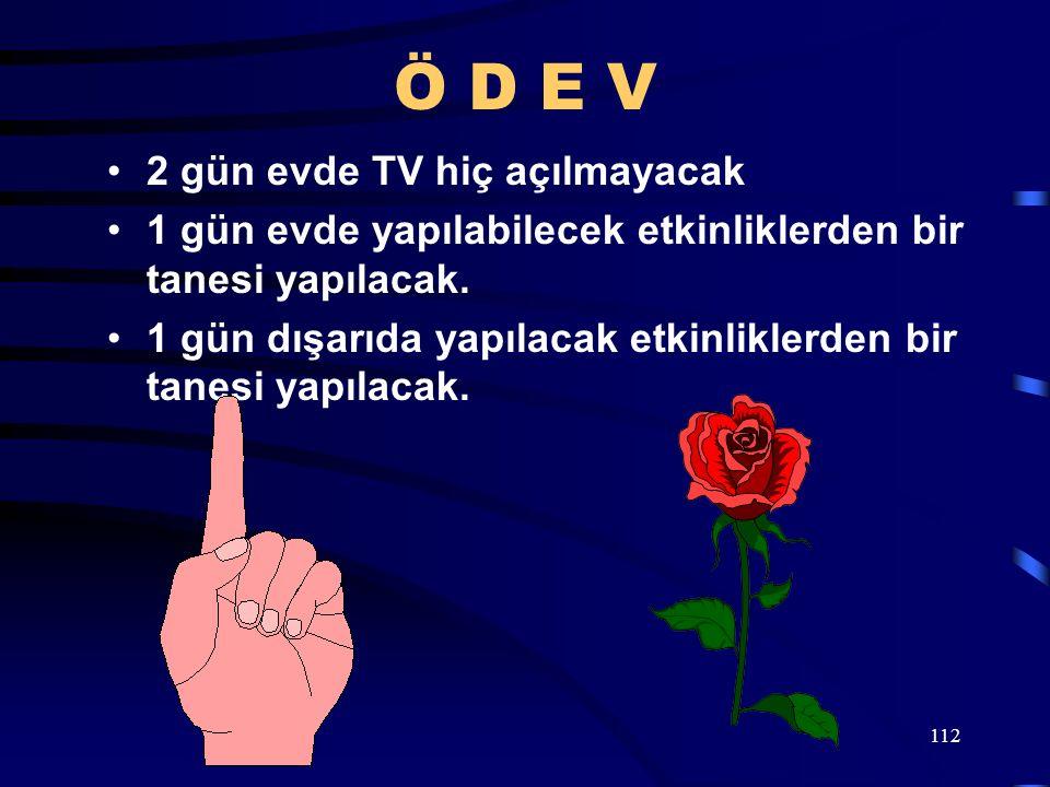 112 Ö D E V 2 gün evde TV hiç açılmayacak 1 gün evde yapılabilecek etkinliklerden bir tanesi yapılacak. 1 gün dışarıda yapılacak etkinliklerden bir ta