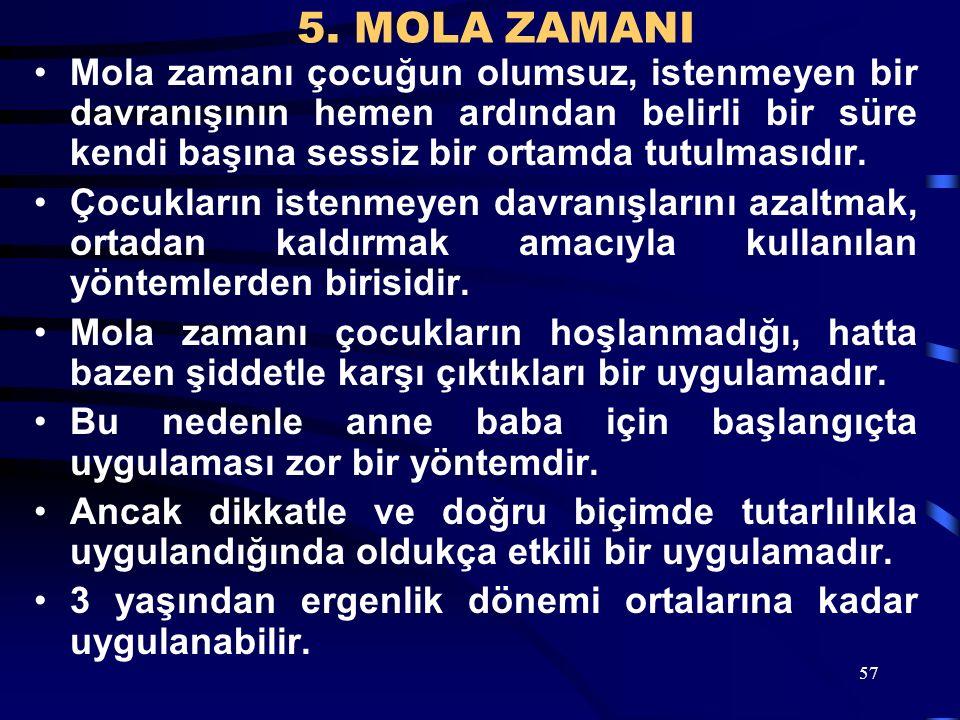 57 5. MOLA ZAMANI Mola zamanı çocuğun olumsuz, istenmeyen bir davranışının hemen ardından belirli bir süre kendi başına sessiz bir ortamda tutulmasıdı