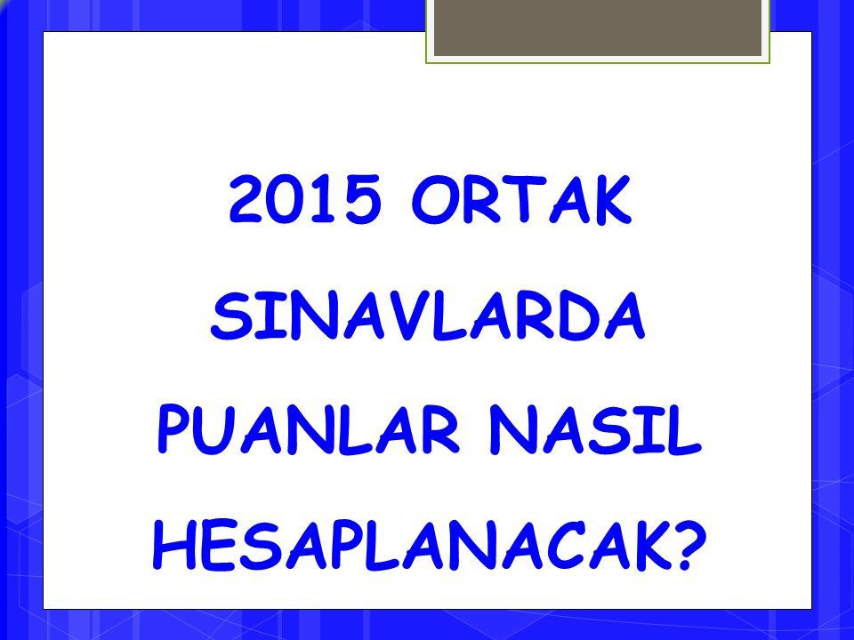 2015 ORTAK SINAVLARDA PUANLAR NASIL HESAPLANACAK?