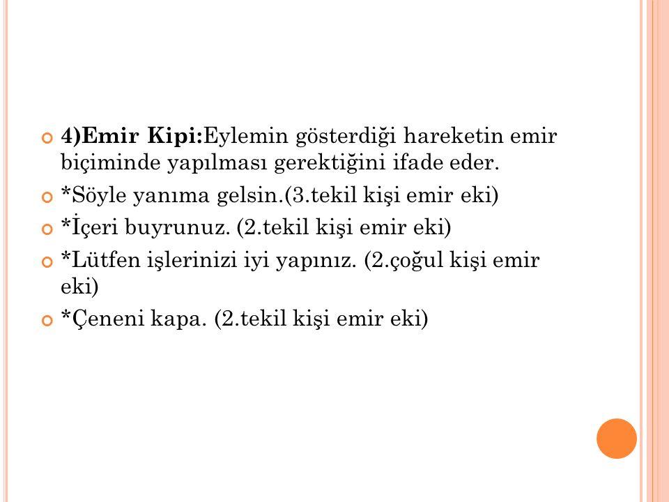 4)Emir Kipi: Eylemin gösterdiği hareketin emir biçiminde yapılması gerektiğini ifade eder.