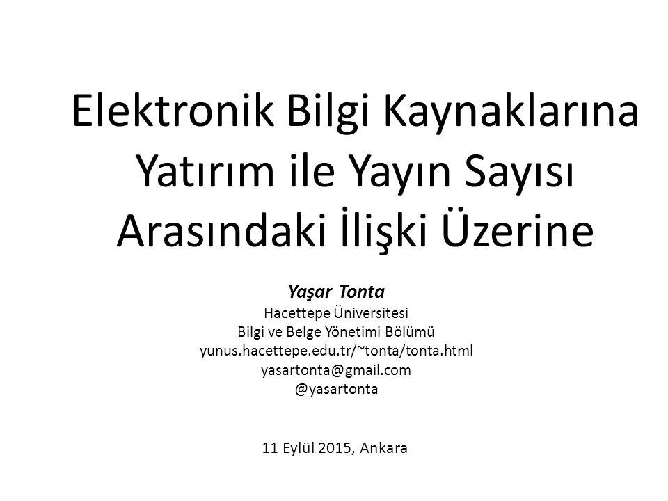 Elektronik Bilgi Kaynaklarına Yatırım ile Yayın Sayısı Arasındaki İlişki Üzerine Yaşar Tonta Hacettepe Üniversitesi Bilgi ve Belge Yönetimi Bölümü yunus.hacettepe.edu.tr/~tonta/tonta.html yasartonta@gmail.com @yasartonta 11 Eylül 2015, Ankara