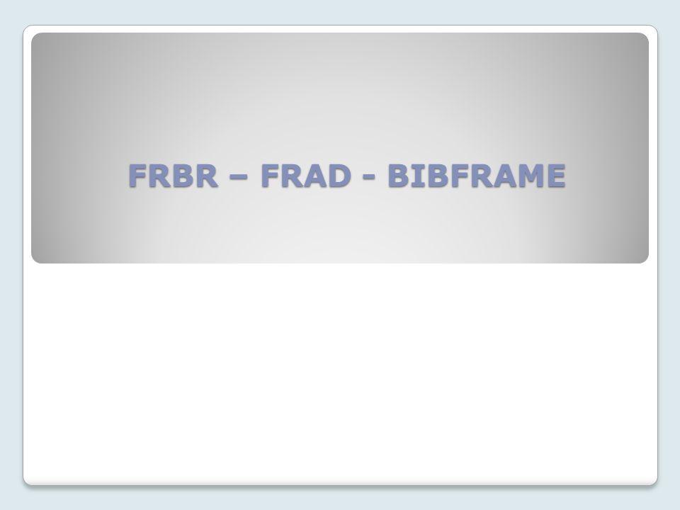 FRBR – FRAD - BIBFRAME