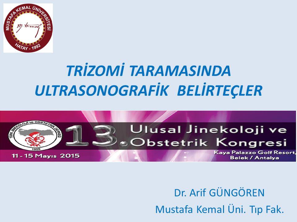 TRİZOMİ TARAMASINDA ULTRASONOGRAFİK BELİRTEÇLER Dr. Arif GÜNGÖREN Mustafa Kemal Üni. Tıp Fak.