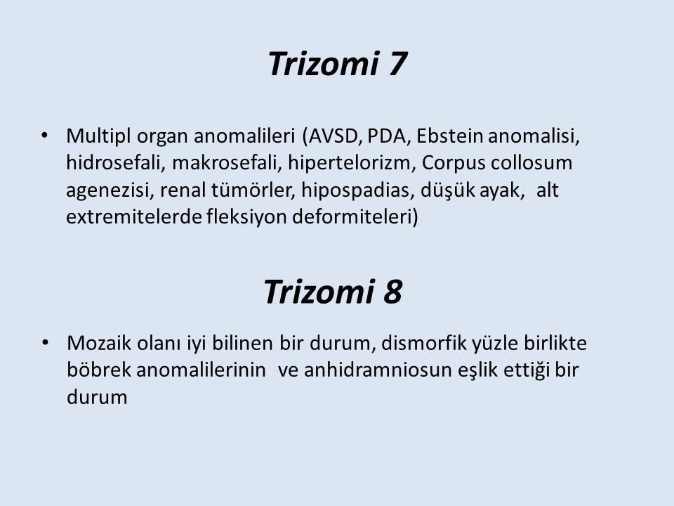 Trizomi 7 Multipl organ anomalileri (AVSD, PDA, Ebstein anomalisi, hidrosefali, makrosefali, hipertelorizm, Corpus collosum agenezisi, renal tümörler, hipospadias, düşük ayak, alt extremitelerde fleksiyon deformiteleri) Trizomi 8 Mozaik olanı iyi bilinen bir durum, dismorfik yüzle birlikte böbrek anomalilerinin ve anhidramniosun eşlik ettiği bir durum