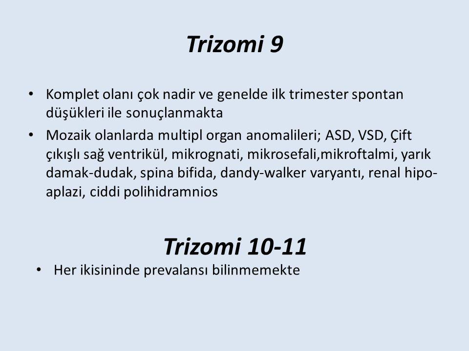 Trizomi 9 Komplet olanı çok nadir ve genelde ilk trimester spontan düşükleri ile sonuçlanmakta Mozaik olanlarda multipl organ anomalileri; ASD, VSD, Çift çıkışlı sağ ventrikül, mikrognati, mikrosefali,mikroftalmi, yarık damak-dudak, spina bifida, dandy-walker varyantı, renal hipo- aplazi, ciddi polihidramnios Trizomi 10-11 Her ikisininde prevalansı bilinmemekte